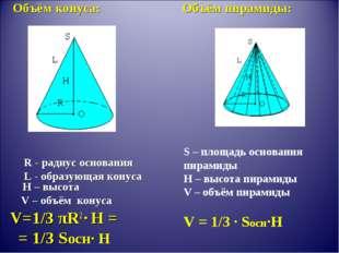 Объём конуса: Объём пирамиды: R - радиус основания L - образующая конуса H –