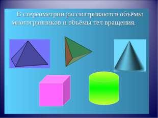 В стереометрии рассматриваются объёмы многогранников и объёмы тел вращения.