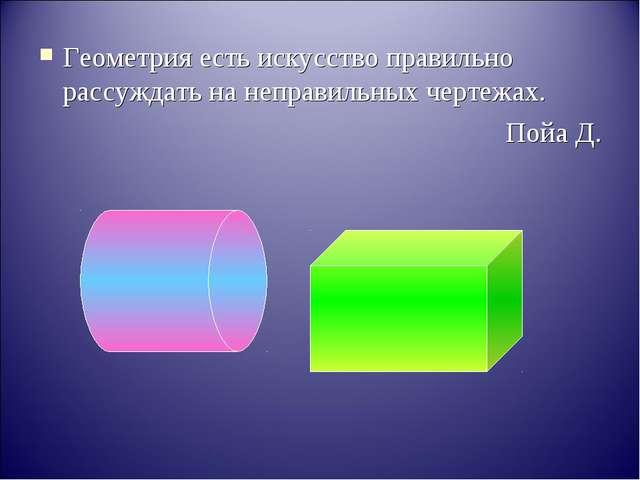 Геометрия есть искусство правильно рассуждать на неправильных чертежах. Пойа Д.