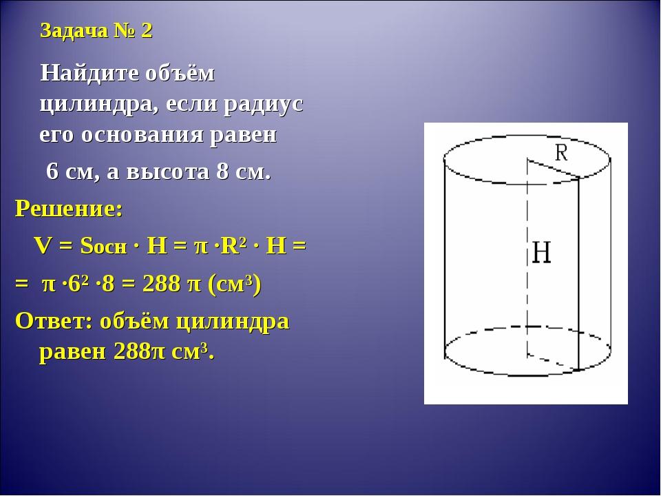 Задача № 2 Найдите объём цилиндра, если радиус его основания равен 6 см, а вы...