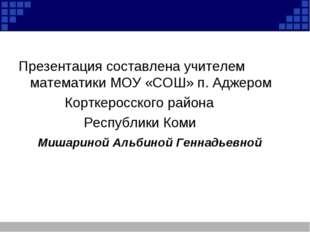 Презентация составлена учителем математики МОУ «СОШ» п. Аджером Корткеросско