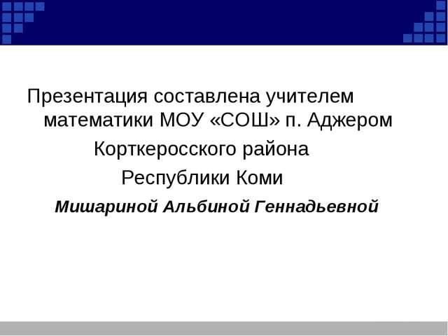 Презентация составлена учителем математики МОУ «СОШ» п. Аджером Корткеросско...