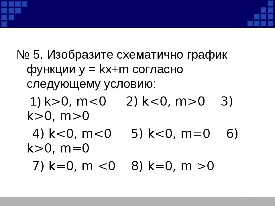 № 5. Изобразите схематично график функции у = kх+m согласно следующему услов...