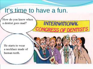 It's time to have a fun. How do you know when a dentist goes mad? He starts t