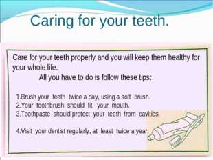 Caring for your teeth. Care for your teeth properly and you will keep them he