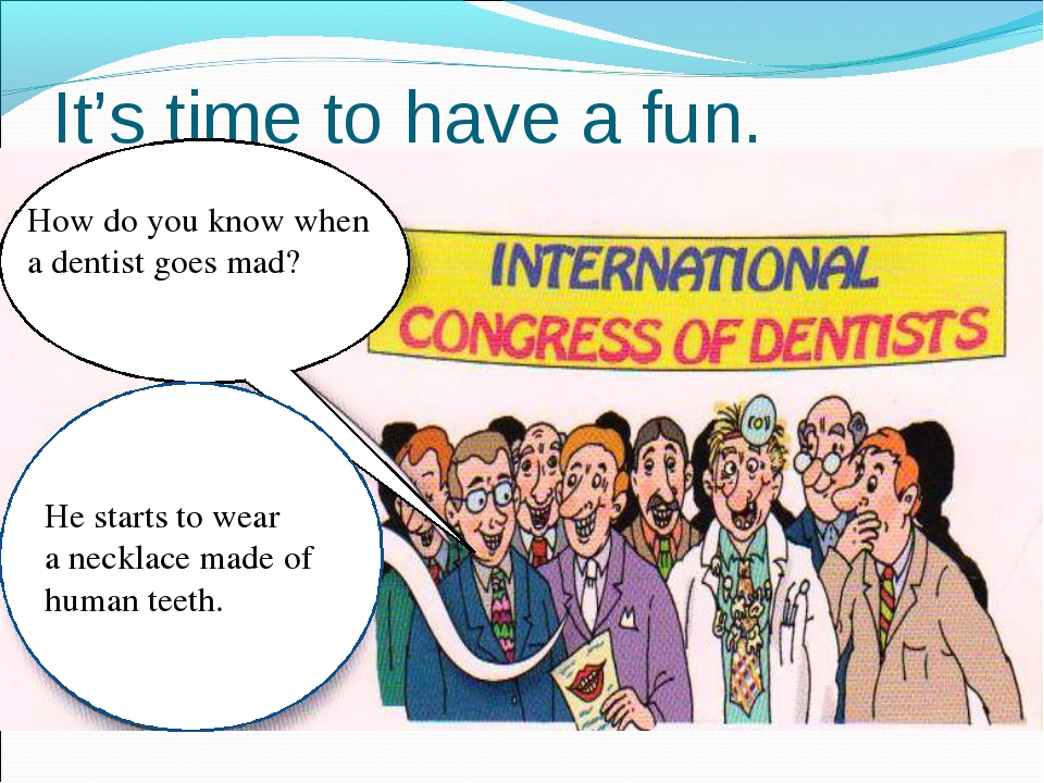 It's time to have a fun. How do you know when a dentist goes mad? He starts t...