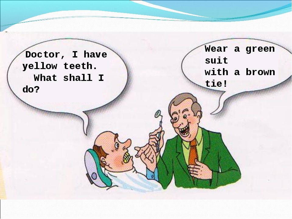 Doctor, I have yellow teeth. What shall I do? Wear a green suit with а brown...
