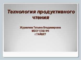 Технология продуктивного чтения Журавлева Татьяна Владимировна МБОУ СОШ №5 г