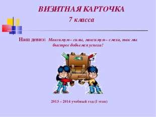 ВИЗИТНАЯ КАРТОЧКА 7 класса 2013 – 2014 учебный год (I этап) Наш девиз: Максим