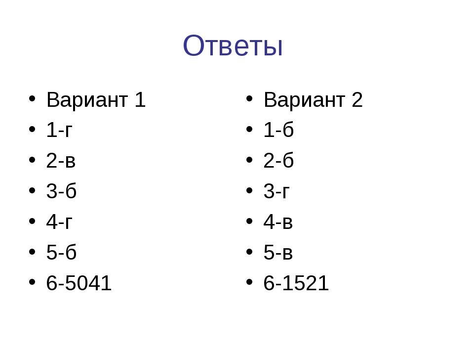 Ответы Вариант 1 1-г 2-в 3-б 4-г 5-б 6-5041 Вариант 2 1-б 2-б 3-г 4-в 5-в 6-1...