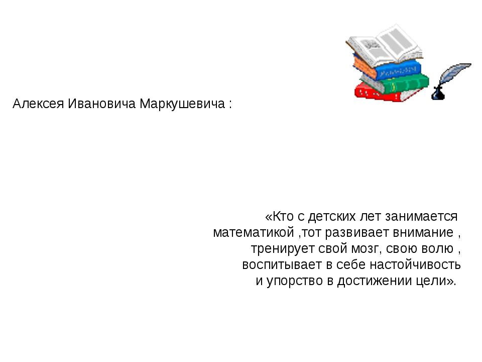 Алексея Ивановича Маркушевича : «Кто с детских лет занимается математикой ,то...