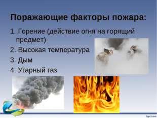 Поражающие факторы пожара: 1. Горение (действие огня на горящий предмет) 2. В