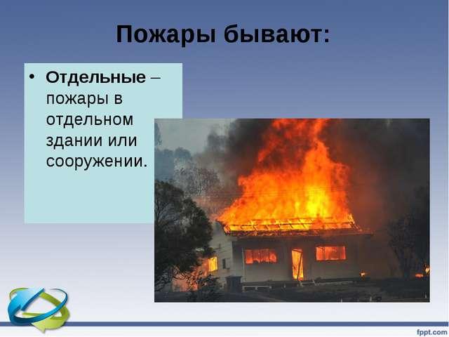 Пожары бывают: Отдельные – пожары в отдельном здании или сооружении.