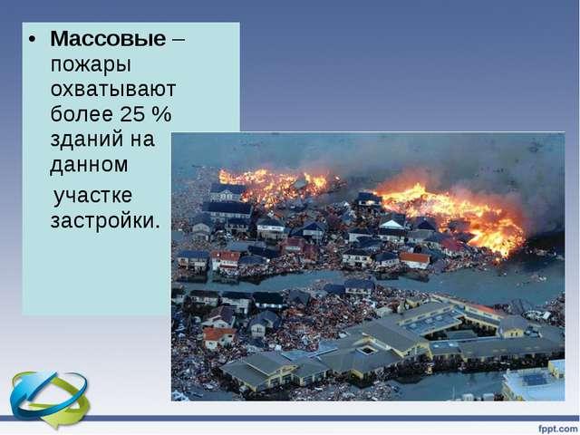 Массовые – пожары охватывают более 25 % зданий на данном участке застройки.
