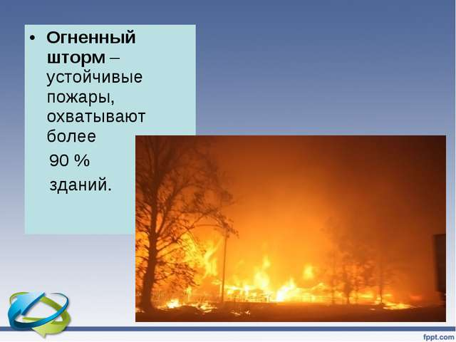 Огненный шторм – устойчивые пожары, охватывают более 90 % зданий.