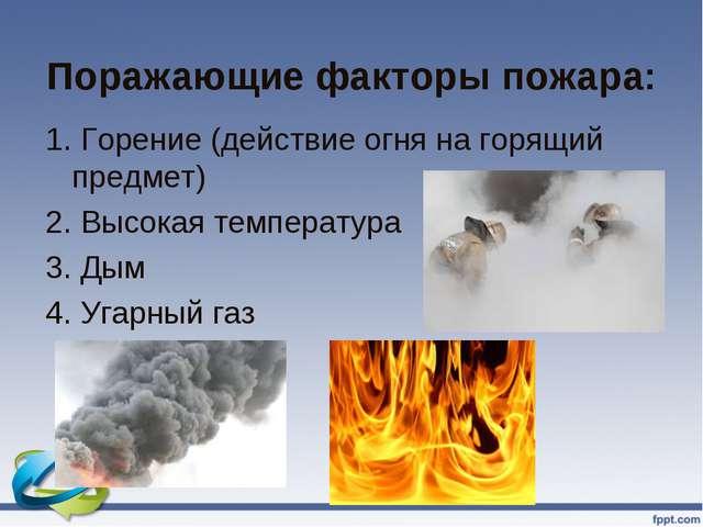 Поражающие факторы пожара: 1. Горение (действие огня на горящий предмет) 2. В...