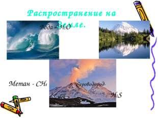 Распространение на Земле. Вода – Н2О Метан - CH4 Сероводород- H2S