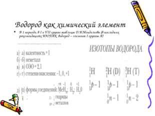 Водород как химический элемент В 1 периоде, в I и VII группе таблицы Д.И.Менд