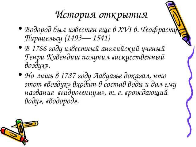 История открытия Водород был известен еще в XVI в. Теофрасту Парацельсу (1493...