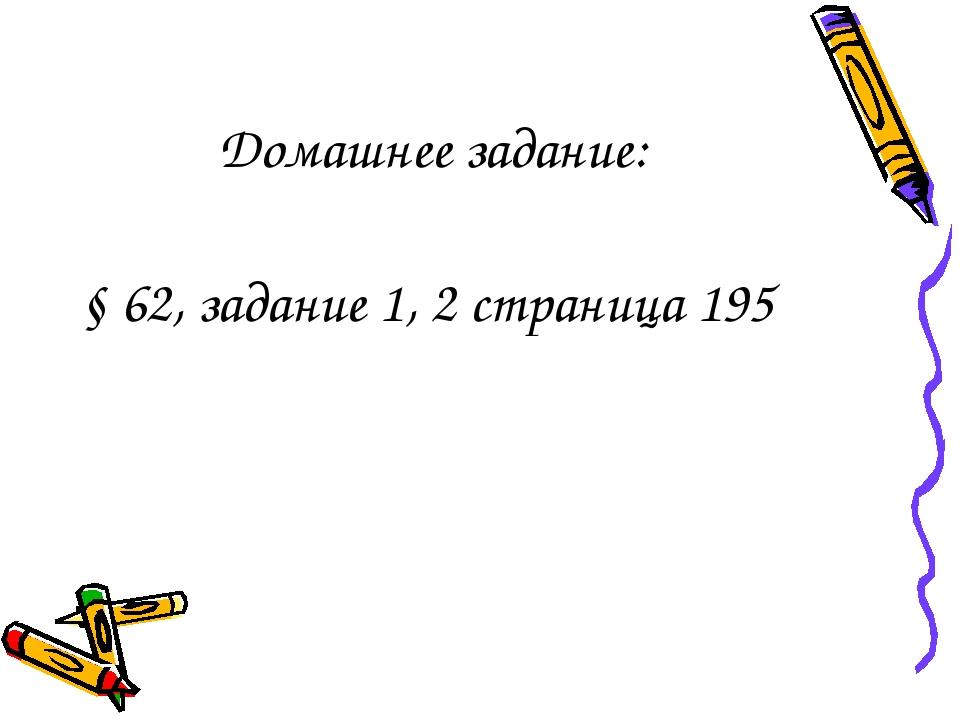 Домашнее задание: § 62, задание 1, 2 страница 195