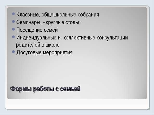 Формы работы с семьей Классные, общешкольные собрания Семинары, «круглые стол...