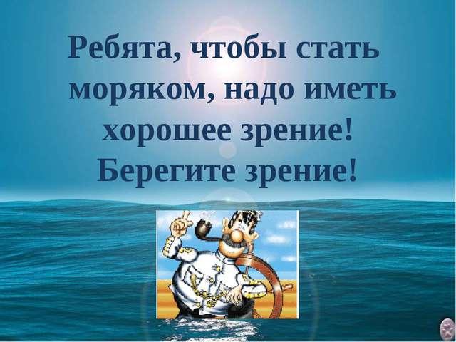 Ребята, чтобы стать моряком, надо иметь хорошее зрение! Берегите зрение!