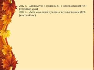 2012 г. - «Знакомство с буквой Б, б». с использованием ИКТ. (открытый урок) 2