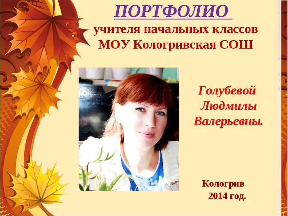 ПОРТФОЛИО учителя начальных классов МОУ Кологривская СОШ Голубевой Людмилы В...