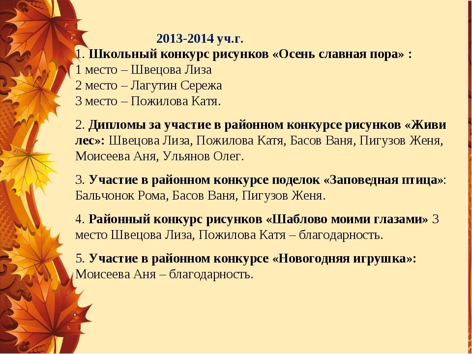 2013-2014 уч.г. 1. Школьный конкурс рисунков «Осень славная пора» : 1 место –...