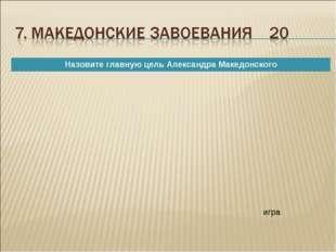 игра Назовите главную цель Александра Македонского