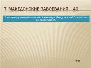 игра В каком году завершился поход Александра Македонского? Сколько лет он пр
