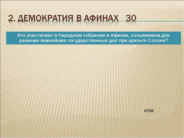 игра Кто участвовал в Народном собрании в Афинах, созываемом для решения важ...