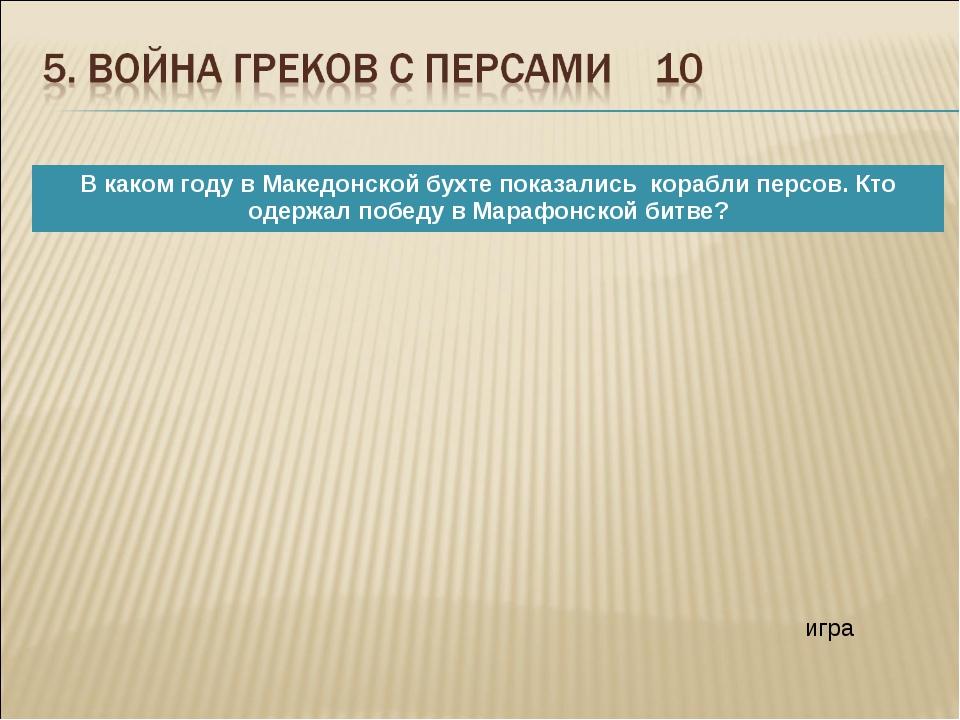 игра В каком году в Македонской бухте показались корабли персов. Кто одержал...