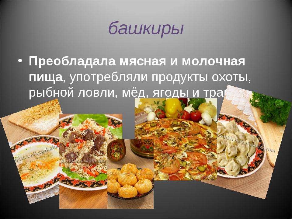 башкиры Преобладала мясная и молочная пища, употребляли продукты охоты, рыбно...