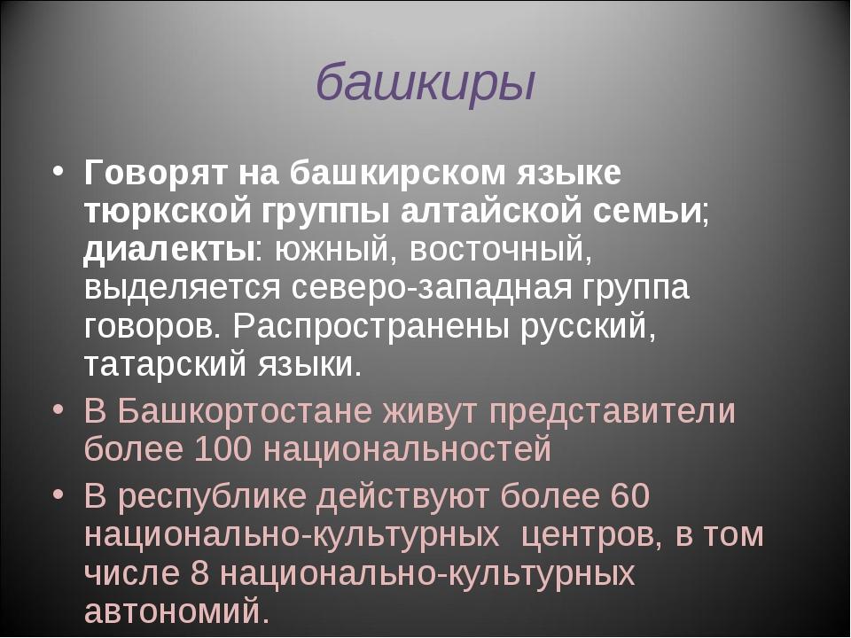 башкиры Говорят на башкирском языке тюркской группы алтайской семьи; диалекты...