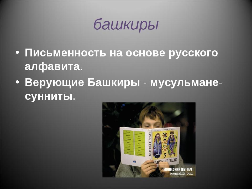 башкиры Письменность на основе русского алфавита. Верующие Башкиры - мусульма...
