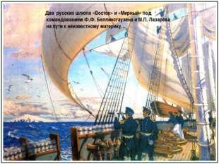 Два русских шлюпа «Восток» и «Мирный» под командованием Ф.Ф. Беллинсгаузена и
