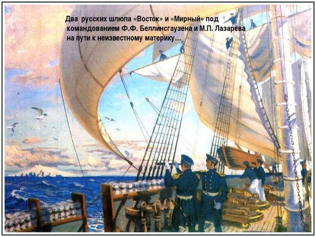 Два русских шлюпа «Восток» и «Мирный» под командованием Ф.Ф. Беллинсгаузена и...