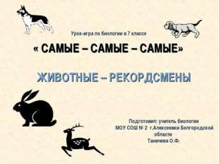 « САМЫЕ – САМЫЕ – САМЫЕ» ЖИВОТНЫЕ – РЕКОРДСМЕНЫ Подготовил: учитель биологии