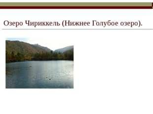Озеро Чириккель (Нижнее Голубое озеро). Озеро расположено на правобережной ре