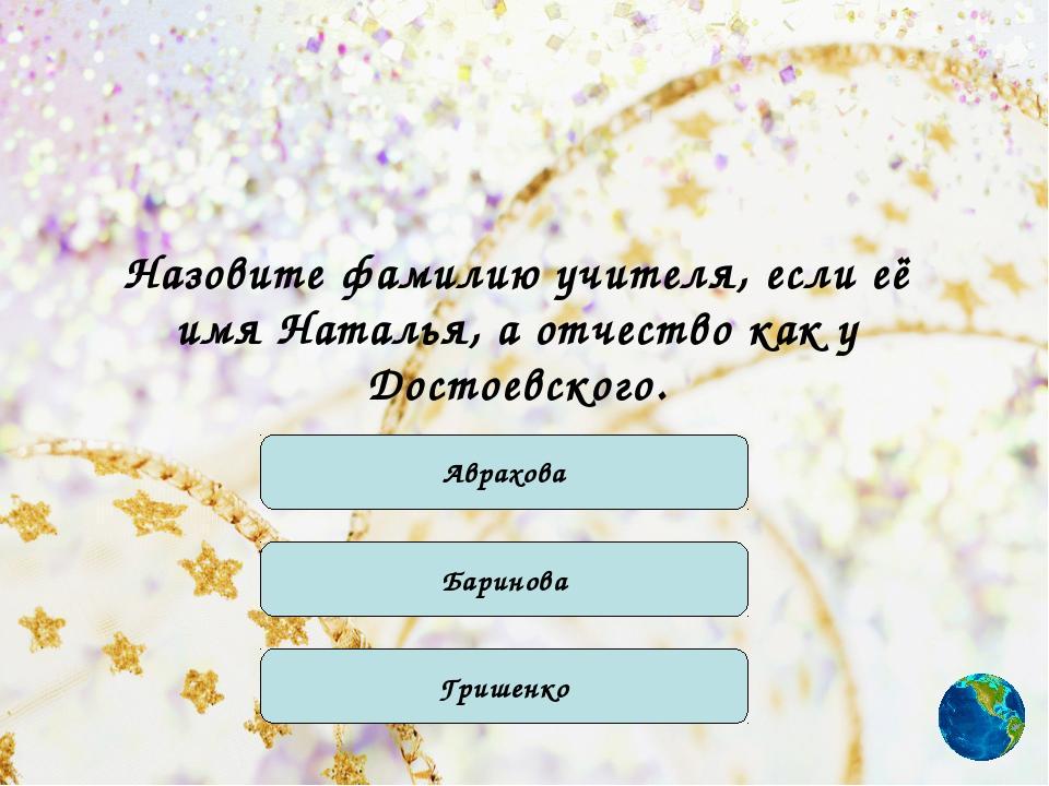 Назовите фамилию учителя, если её имя Наталья, а отчество как у Достоевского....