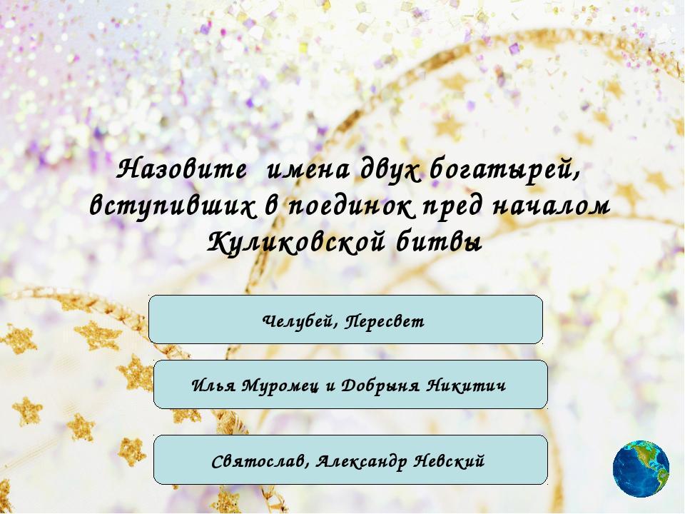 Назовите имена двух богатырей, вступивших в поединок пред началом Куликовской...