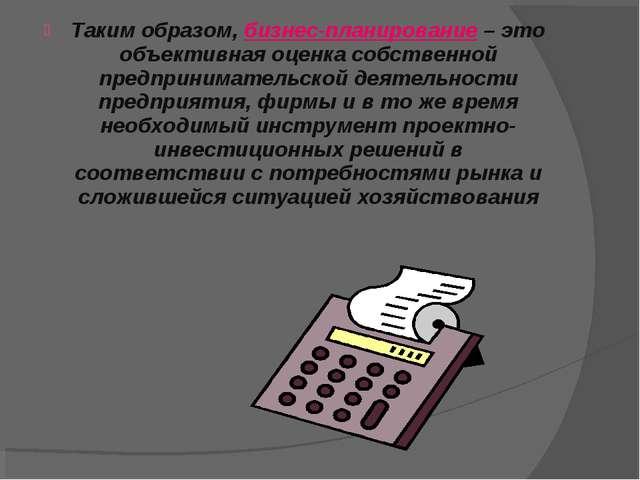 Таким образом, бизнес-планирование – это объективная оценка собственной предп...