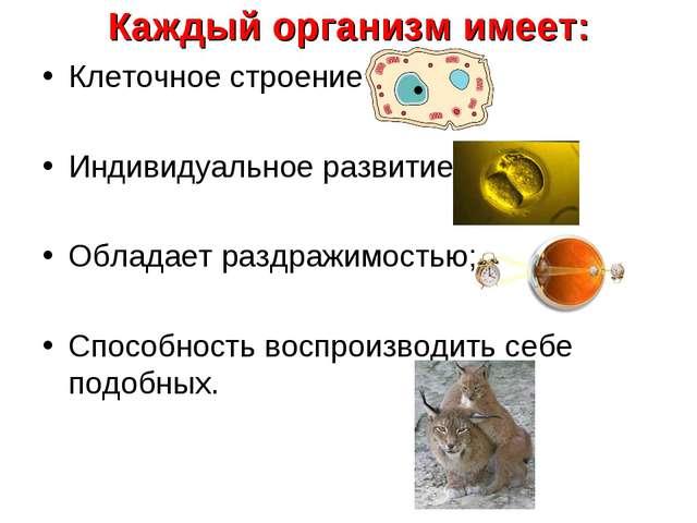 Каждый организм имеет: Клеточное строение; Индивидуальное развитие; Обладает...