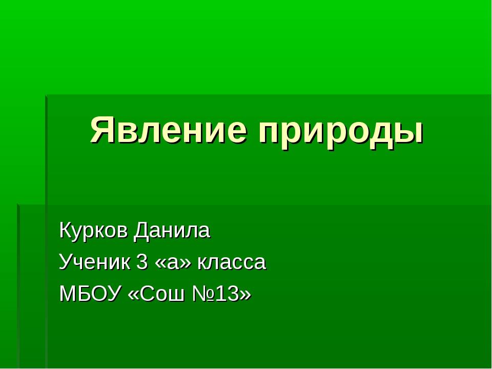 Явление природы Курков Данила Ученик 3 «а» класса МБОУ «Сош №13»