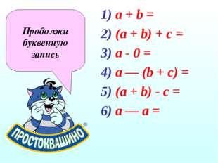 a + b = (a + b) + c = a - 0 = a — (b + с) = (а + b) - с = а — а = Продолжи бу