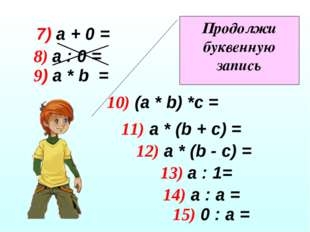 8) а : 0 = 9) а * b = 10) (a * b) *c = 11) а * (b + c) = 12) а * (b - c) = 13