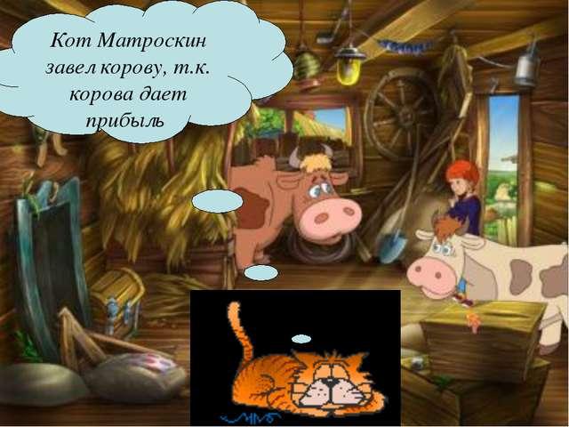 Кот Матроскин завел корову, т.к. корова дает прибыль