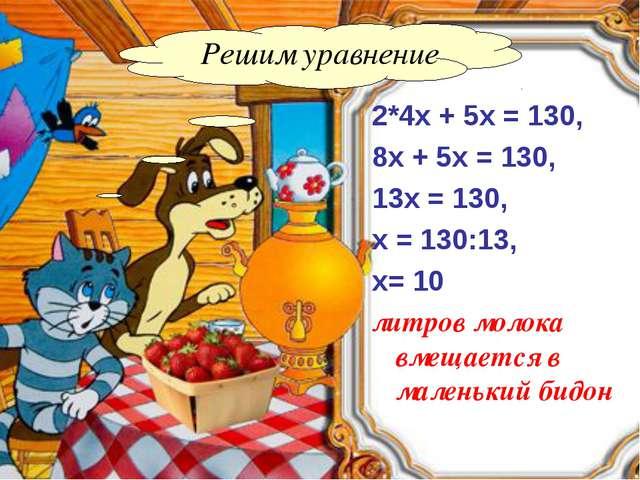 Решим уравнение 2*4х + 5х = 130, 8х + 5х = 130, 13х = 130, х = 130:13, х= 10...