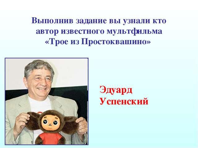 Выполнив задание вы узнали кто автор известного мультфильма «Трое из Простокв...